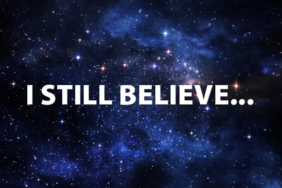 """Ask Yourself To Finish This Phrase: """"I Still Believe…"""""""